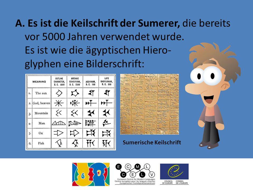 A. Es ist die Keilschrift der Sumerer, die bereits vor 5000 Jahren verwendet wurde. Es ist wie die ägyptischen Hiero- glyphen eine Bilderschrift: