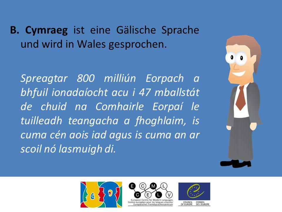 B. Cymraeg ist eine Gälische Sprache und wird in Wales gesprochen