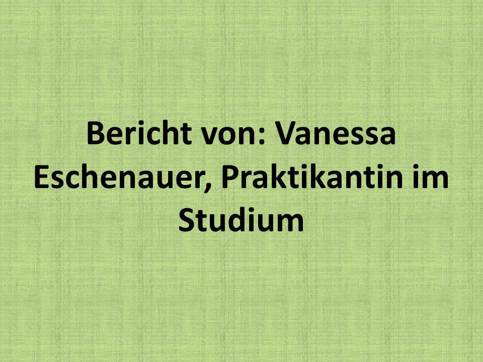 Bericht von: Vanessa Eschenauer, Praktikantin im Studium