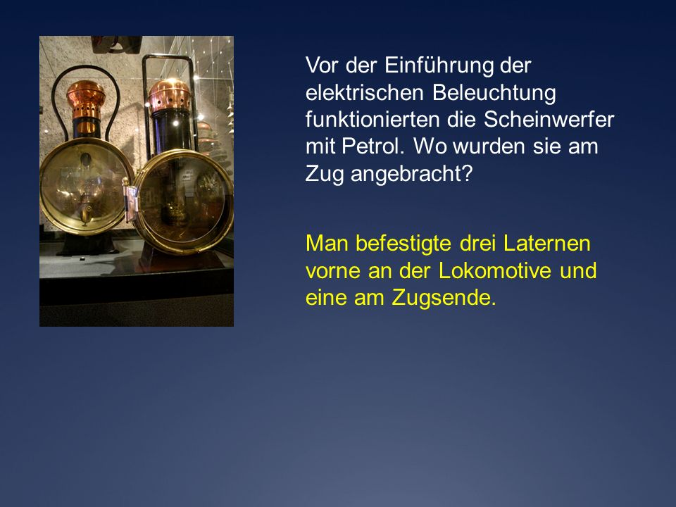 Vor der Einführung der elektrischen Beleuchtung. funktionierten die Scheinwerfer. mit Petrol. Wo wurden sie am.