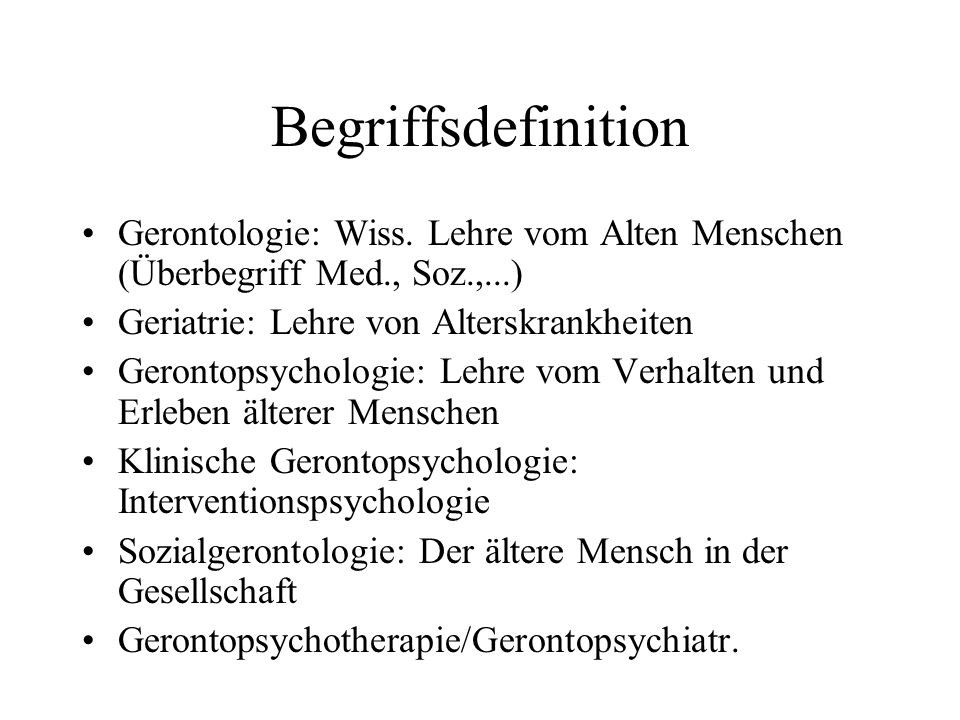 BegriffsdefinitionGerontologie: Wiss. Lehre vom Alten Menschen (Überbegriff Med., Soz.,...) Geriatrie: Lehre von Alterskrankheiten.