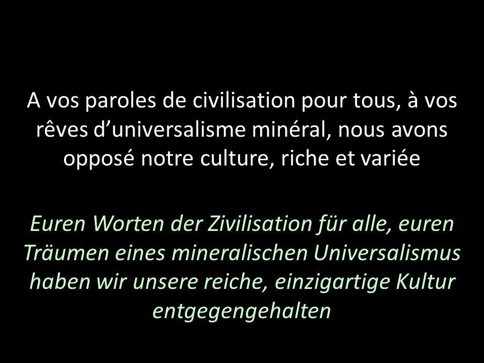 A vos paroles de civilisation pour tous, à vos rêves d'universalisme minéral, nous avons opposé notre culture, riche et variée