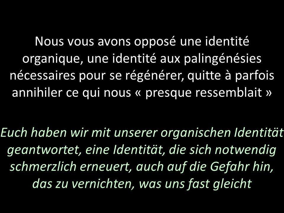 Nous vous avons opposé une identité organique, une identité aux palingénésies nécessaires pour se régénérer, quitte à parfois annihiler ce qui nous « presque ressemblait »