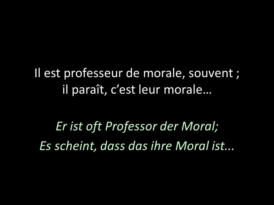 Il est professeur de morale, souvent ; il paraît, c'est leur morale…