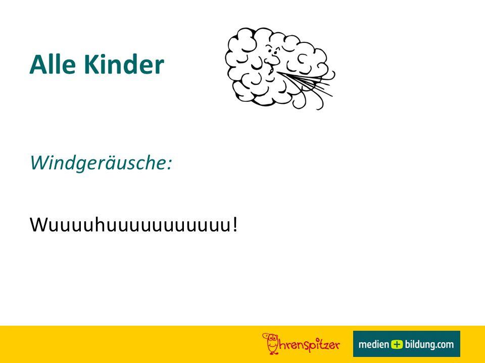 Alle Kinder Windgeräusche: Wuuuuhuuuuuuuuuuu!