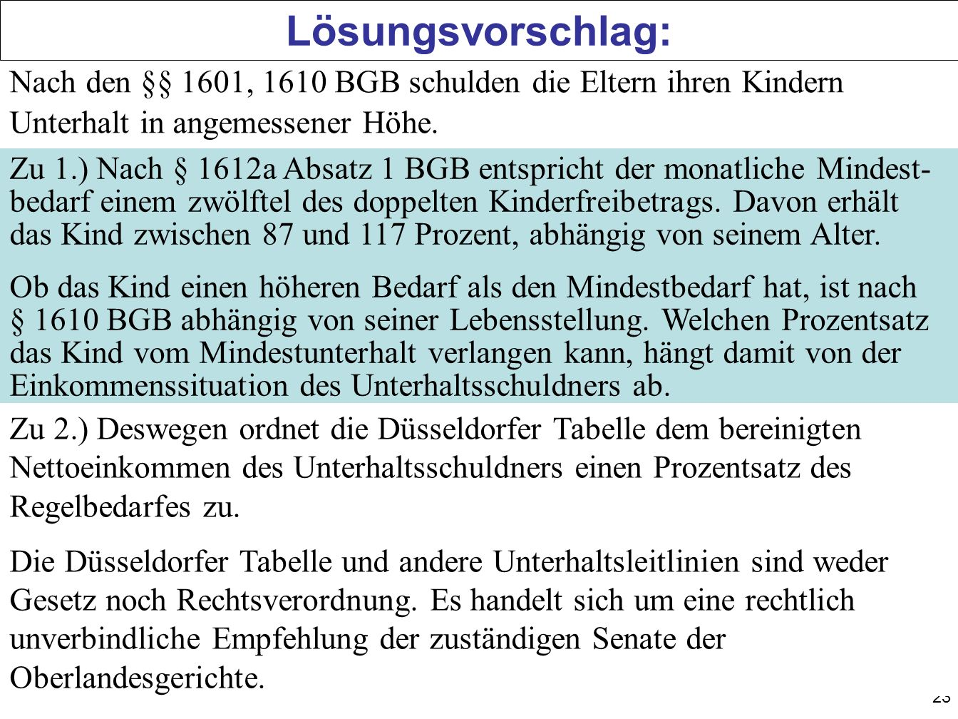 Lösungsvorschlag: Nach den §§ 1601, 1610 BGB schulden die Eltern ihren Kindern Unterhalt in angemessener Höhe.
