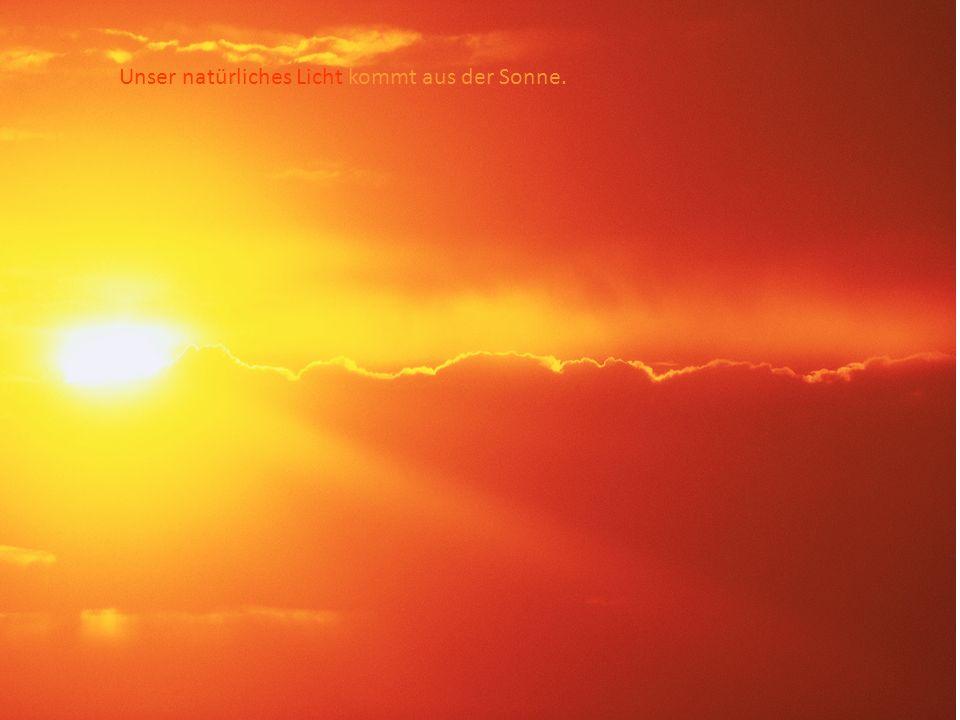Unser natürliches Licht kommt aus der Sonne.