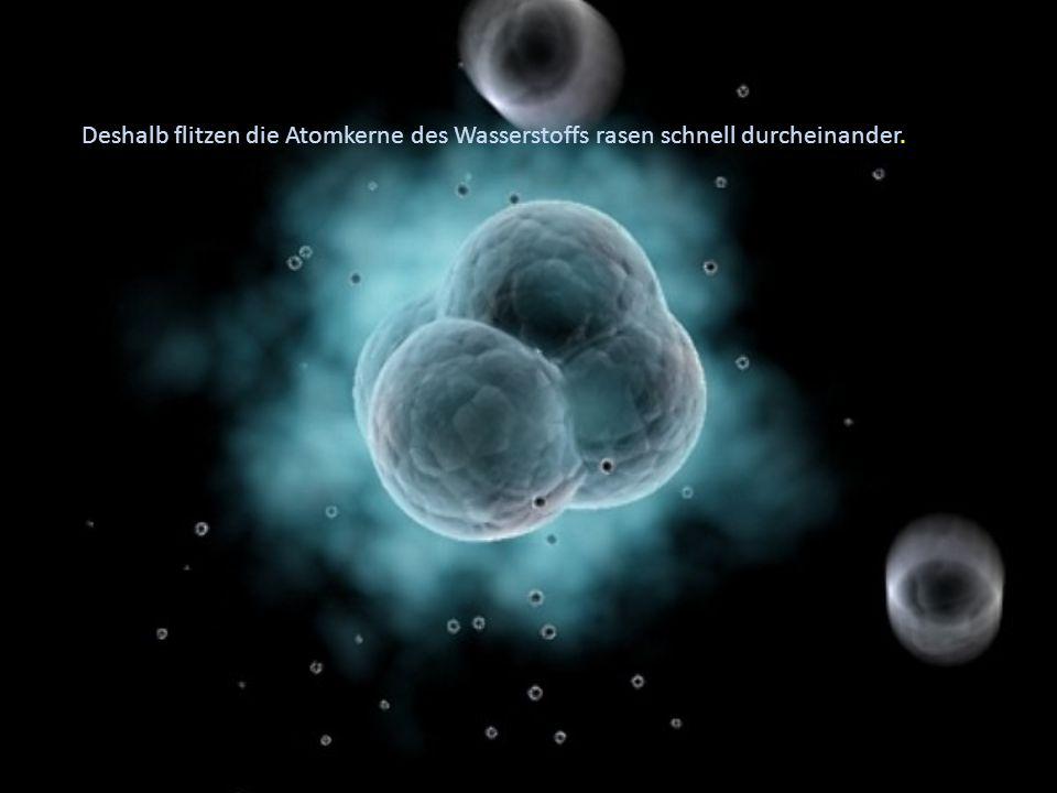 Deshalb flitzen die Atomkerne des Wasserstoffs rasen schnell durcheinander.