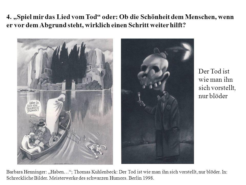 """4. """"Spiel mir das Lied vom Tod oder: Ob die Schönheit dem Menschen, wenn er vor dem Abgrund steht, wirklich einen Schritt weiter hilft Barbara Henninger: """"Haben… ; Thomas Kuhlenbeck: Der Tod ist wie man ihn sich vorstellt, nur blöder. In: Schreckliche Bilder. Meisterwerke des schwarzen Humors. Berlin 1998."""