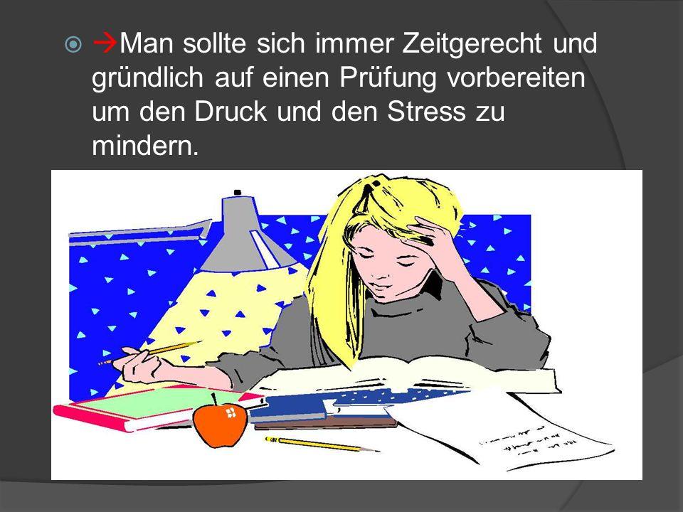 Man sollte sich immer Zeitgerecht und gründlich auf einen Prüfung vorbereiten um den Druck und den Stress zu mindern.