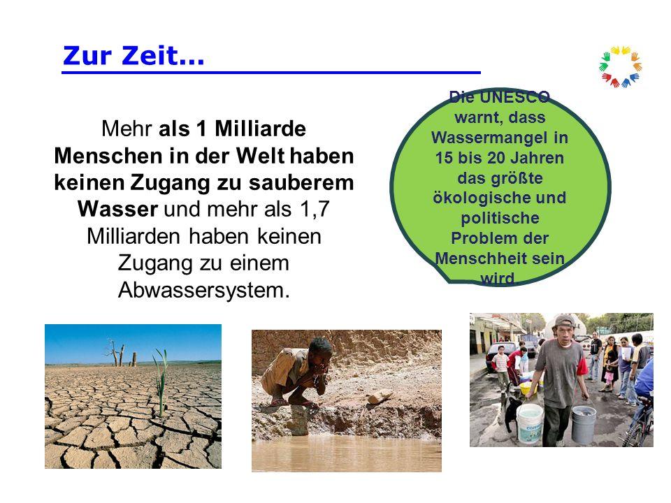 Zur Zeit... Die UNESCO warnt, dass Wassermangel in 15 bis 20 Jahren das größte ökologische und politische Problem der Menschheit sein wird.