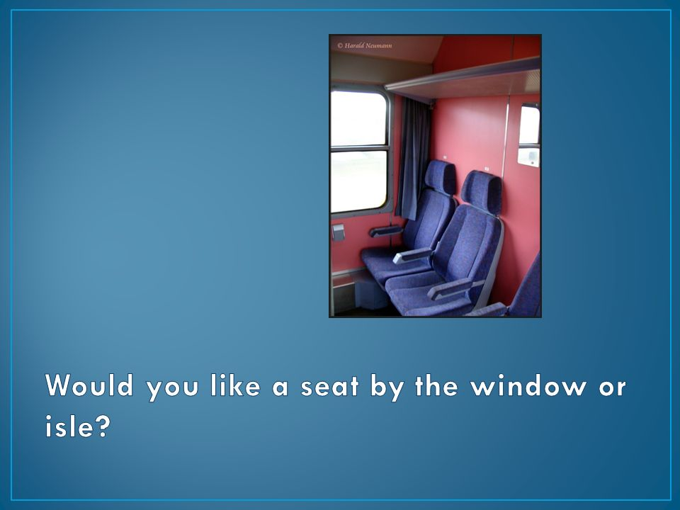 Would you like a seat by the window or isle
