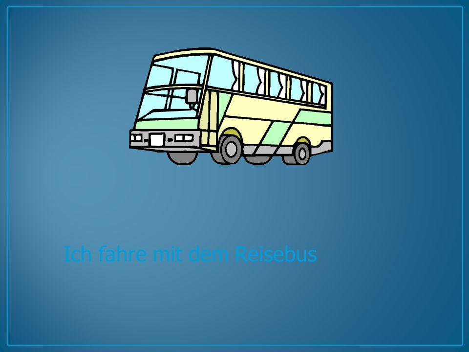 Ich fahre mit dem Reisebus