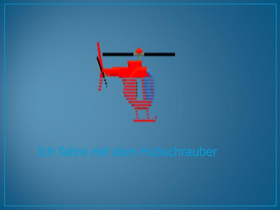 Ich fahre mit dem Hubschrauber