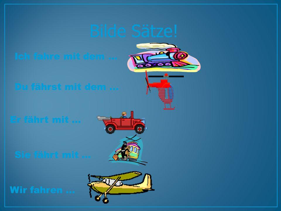 Bilde Sätze! Ich fahre mit dem … Du fährst mit dem … Er fährt mit …
