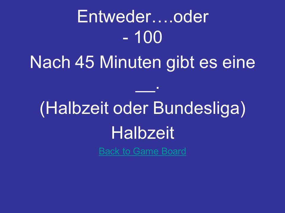 Nach 45 Minuten gibt es eine __. (Halbzeit oder Bundesliga) Halbzeit