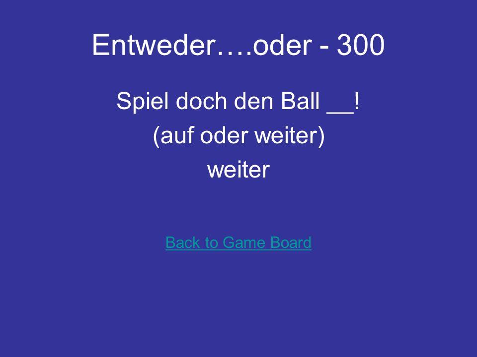 Entweder….oder - 300 Spiel doch den Ball __! (auf oder weiter) weiter