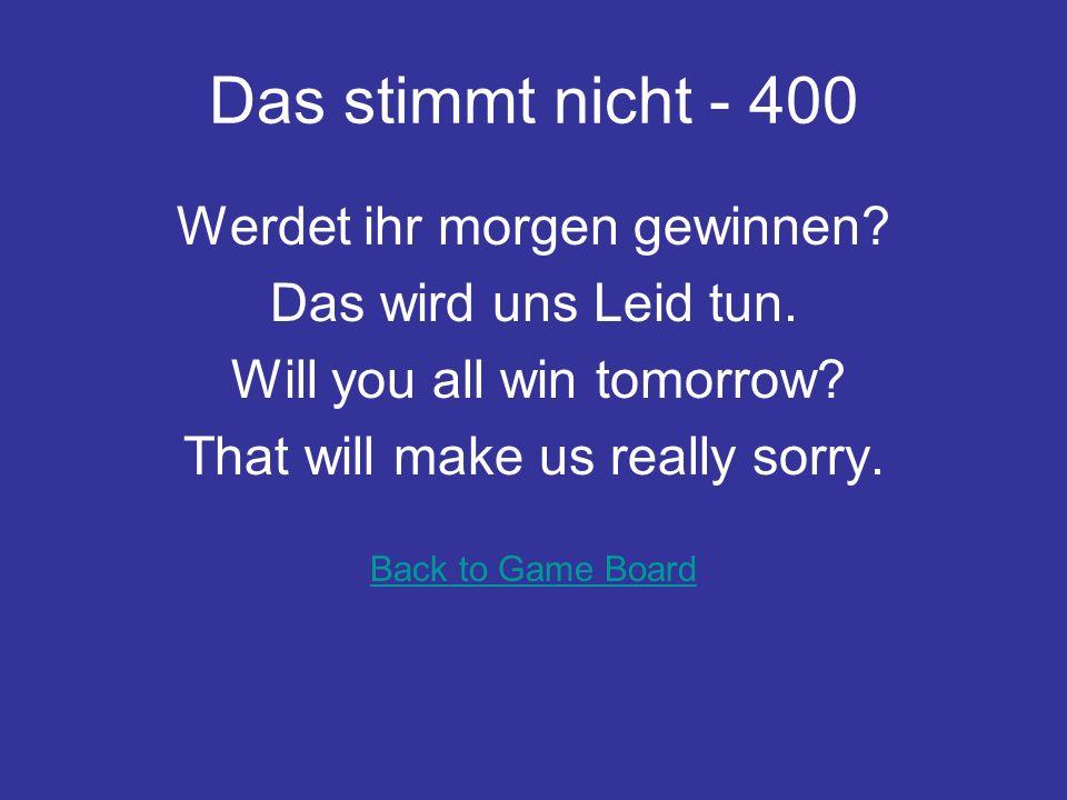 Das stimmt nicht - 400 Werdet ihr morgen gewinnen