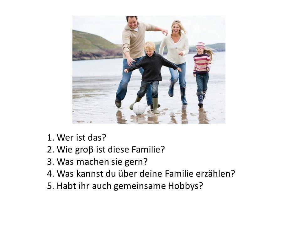 1. Wer ist das 2. Wie groβ ist diese Familie 3. Was machen sie gern 4. Was kannst du über deine Familie erzählen