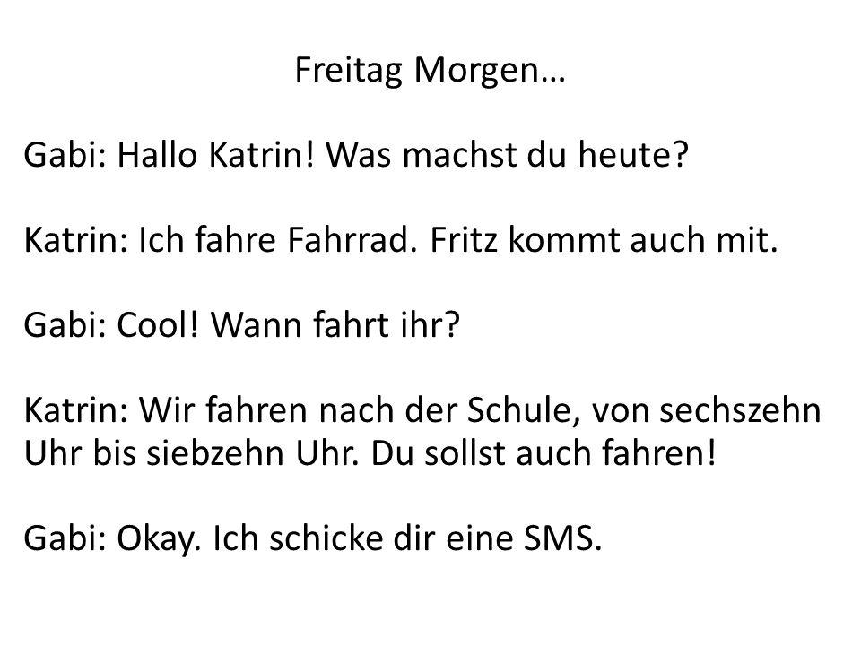 Freitag Morgen… Gabi: Hallo Katrin! Was machst du heute Katrin: Ich fahre Fahrrad. Fritz kommt auch mit.