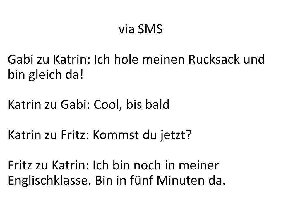 via SMS Gabi zu Katrin: Ich hole meinen Rucksack und bin gleich da! Katrin zu Gabi: Cool, bis bald.