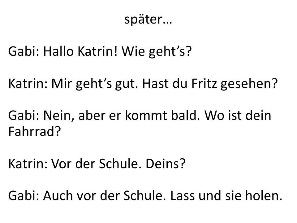 später… Gabi: Hallo Katrin! Wie geht's Katrin: Mir geht's gut. Hast du Fritz gesehen Gabi: Nein, aber er kommt bald. Wo ist dein Fahrrad