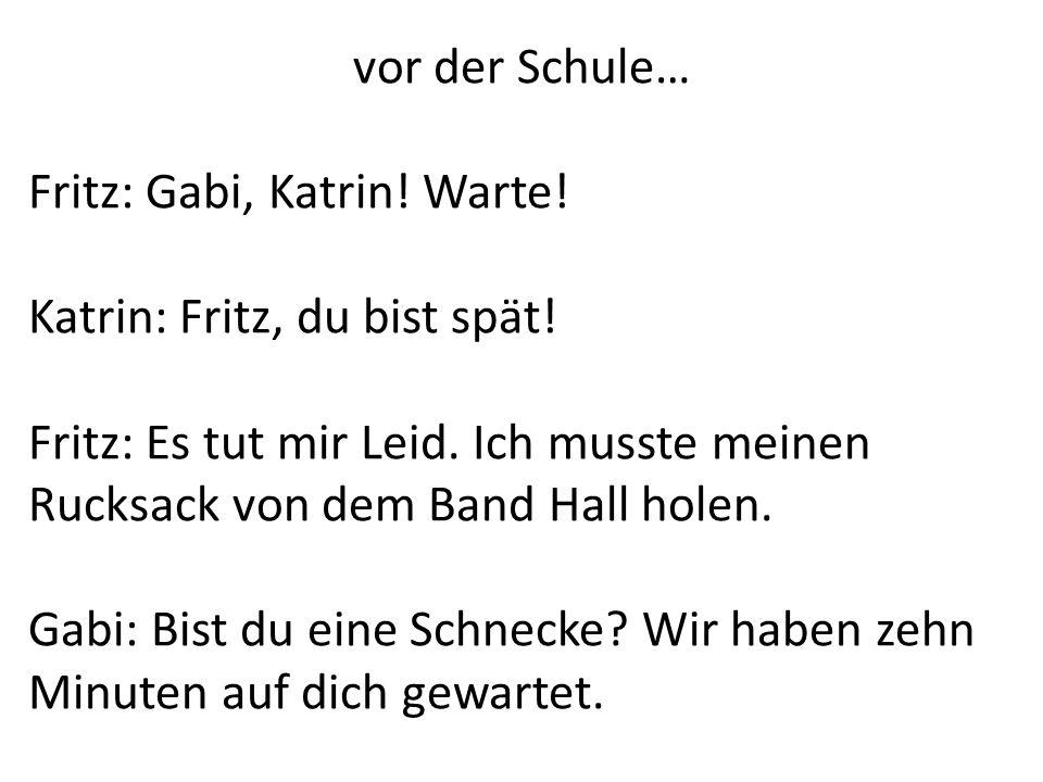 vor der Schule…Fritz: Gabi, Katrin! Warte! Katrin: Fritz, du bist spät! Fritz: Es tut mir Leid. Ich musste meinen Rucksack von dem Band Hall holen.