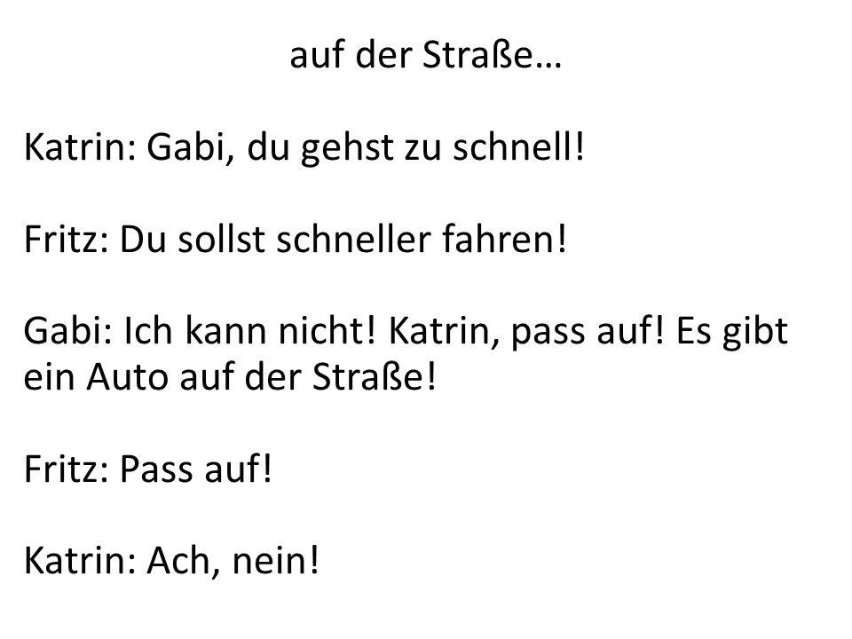 auf der Straße…Katrin: Gabi, du gehst zu schnell! Fritz: Du sollst schneller fahren!