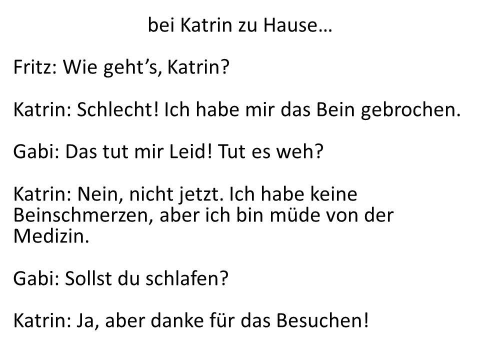 bei Katrin zu Hause… Fritz: Wie geht's, Katrin Katrin: Schlecht! Ich habe mir das Bein gebrochen.
