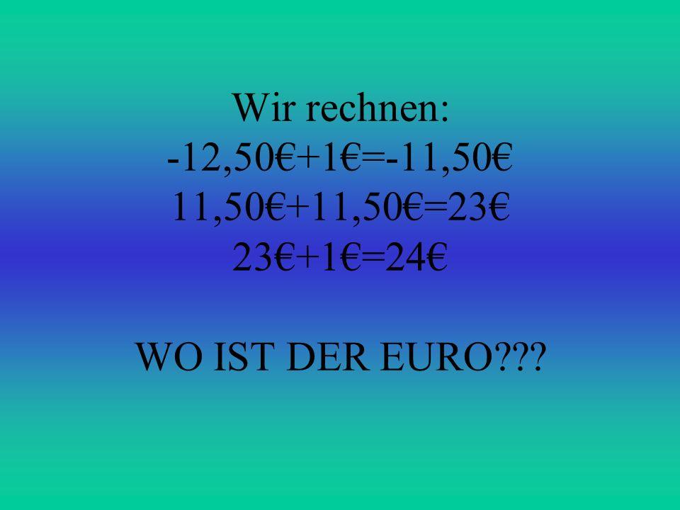 Wir rechnen: -12,50€+1€=-11,50€ 11,50€+11,50€=23€ 23€+1€=24€ WO IST DER EURO