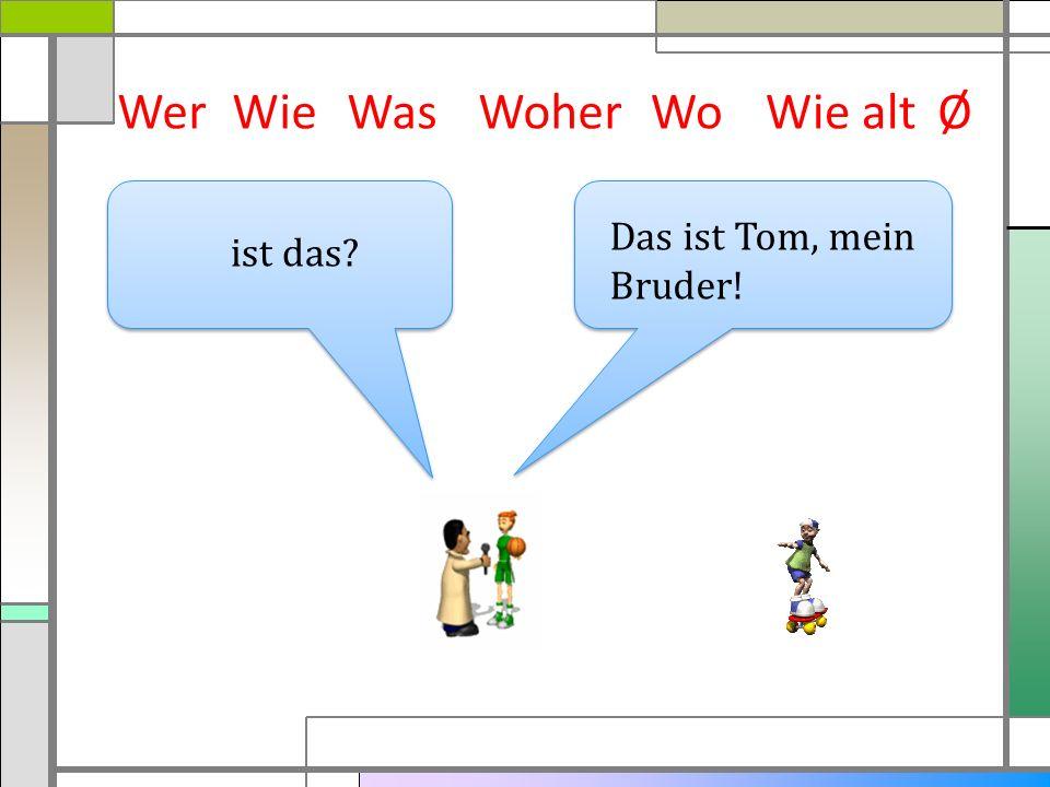Wer Wie Was Woher Wo Wie alt Ø Das ist Tom, mein Bruder! ist das