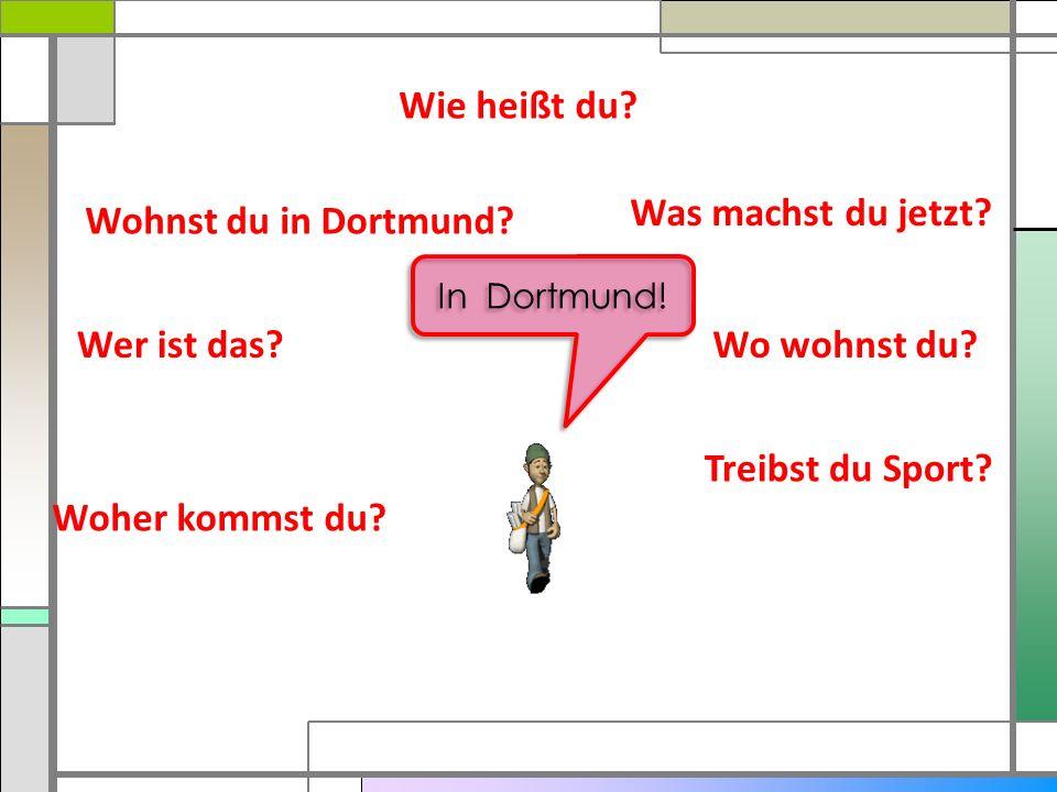 Wie heißt du Was machst du jetzt Wohnst du in Dortmund Wer ist das