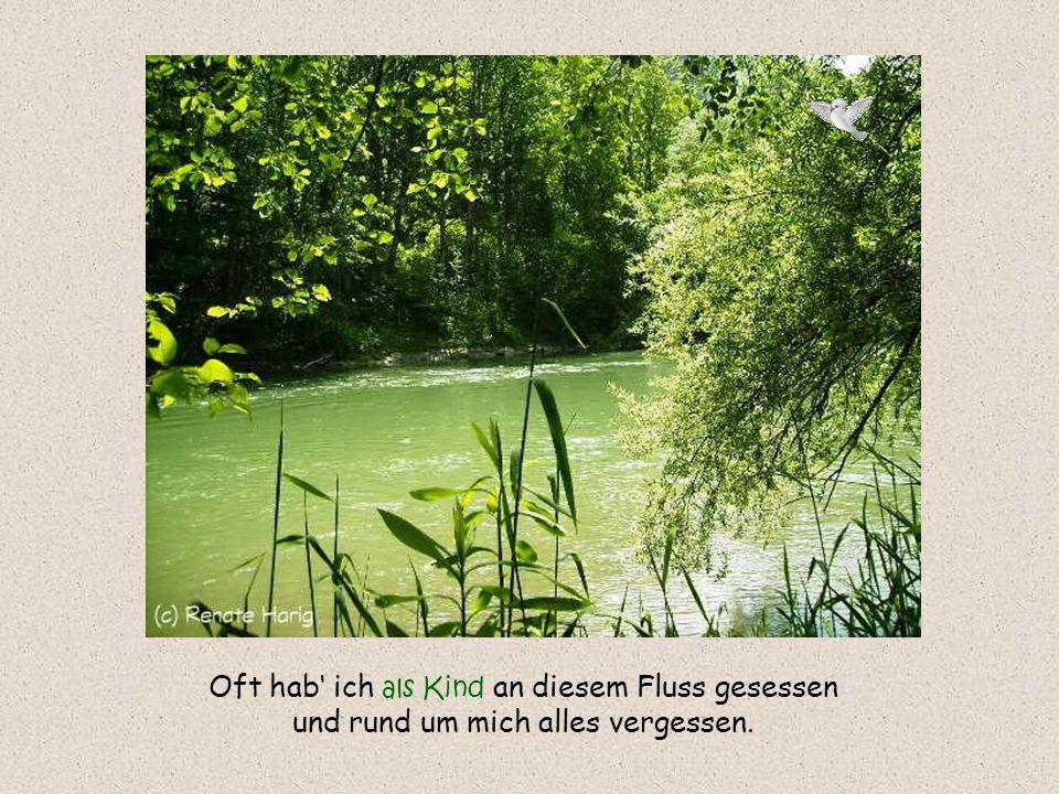 Oft hab' ich als Kind an diesem Fluss gesessen