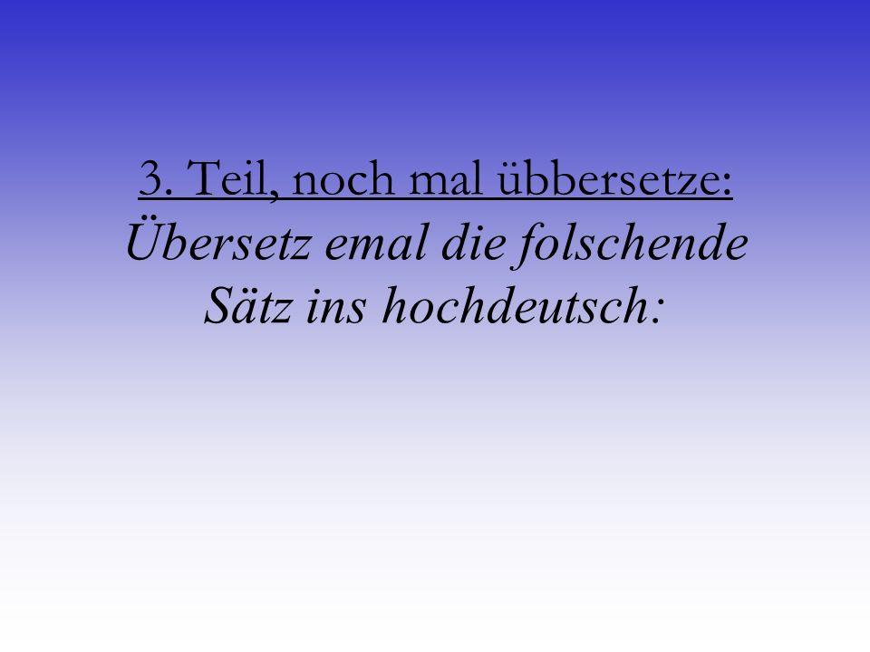 3. Teil, noch mal übbersetze: Übersetz emal die folschende Sätz ins hochdeutsch: