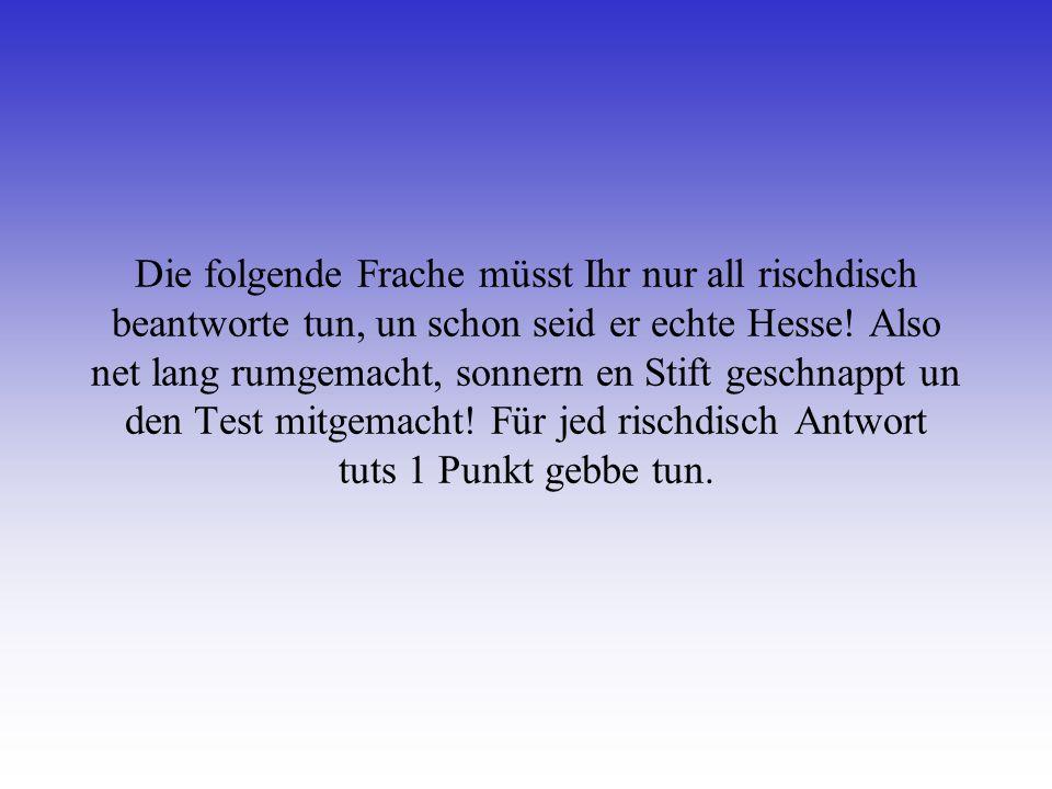 Die folgende Frache müsst Ihr nur all rischdisch beantworte tun, un schon seid er echte Hesse.