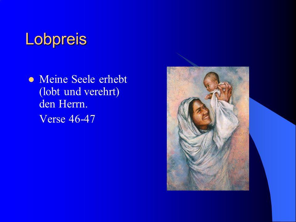 Lobpreis Meine Seele erhebt (lobt und verehrt) den Herrn. Verse 46-47