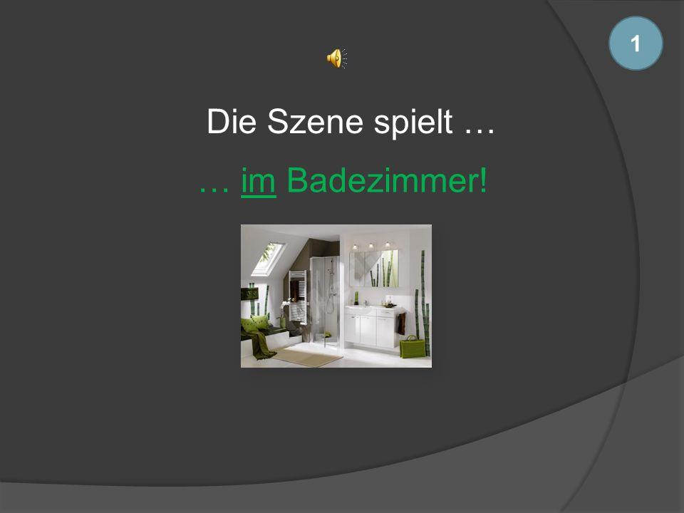 1 Die Szene spielt … … im Badezimmer!