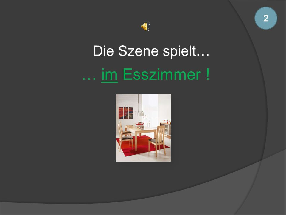 2 Die Szene spielt… … im Esszimmer !