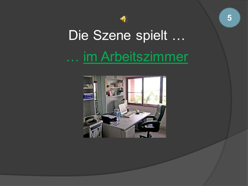 5 Die Szene spielt … … im Arbeitszimmer