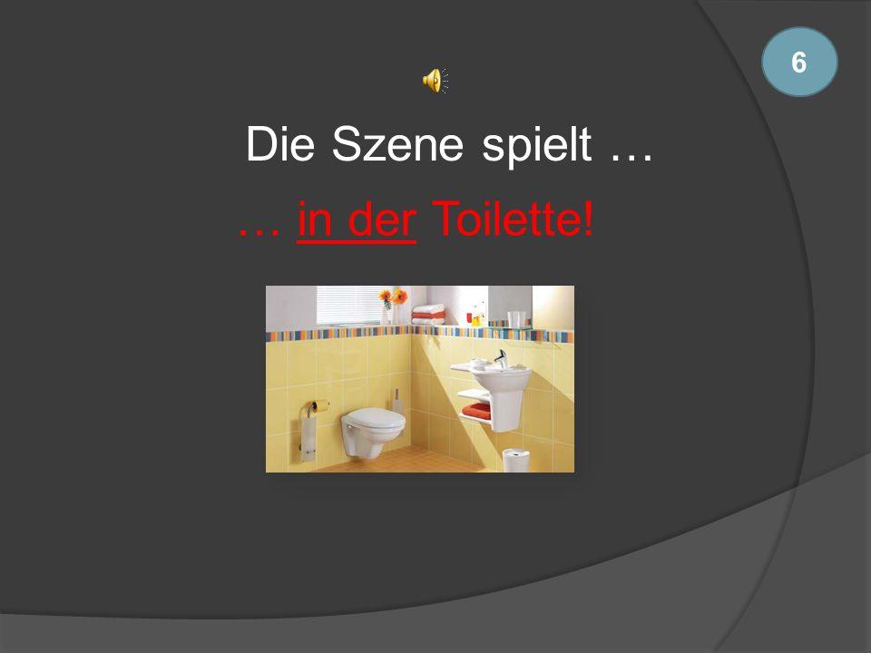 6 Die Szene spielt … … in der Toilette!