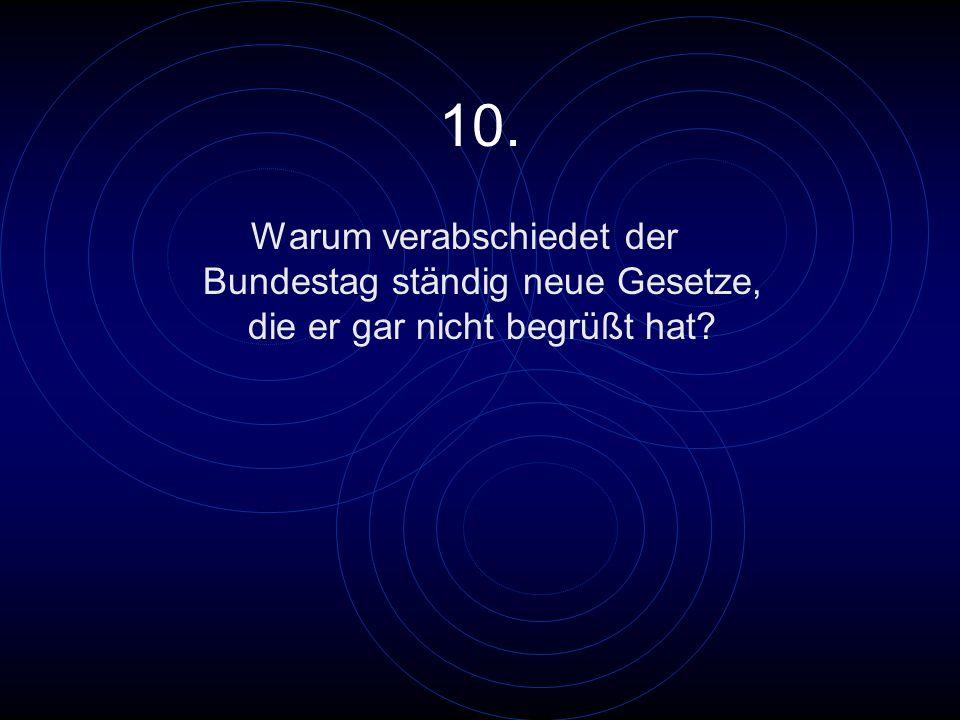 10. Warum verabschiedet der Bundestag ständig neue Gesetze, die er gar nicht begrüßt hat