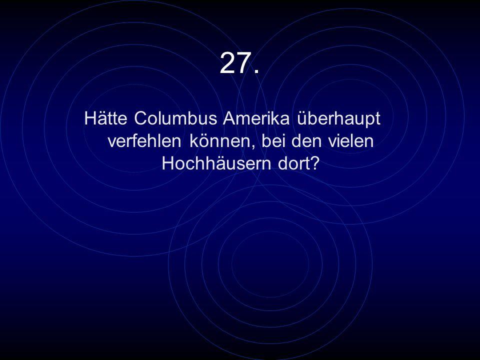 27. Hätte Columbus Amerika überhaupt verfehlen können, bei den vielen Hochhäusern dort