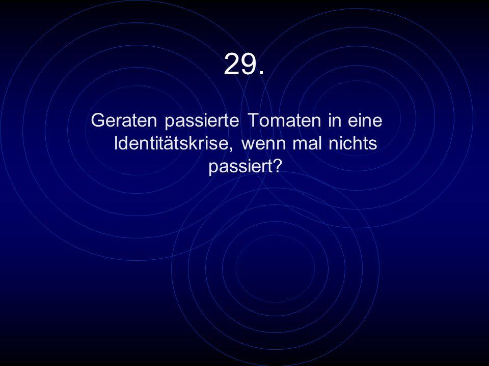 29. Geraten passierte Tomaten in eine Identitätskrise, wenn mal nichts passiert