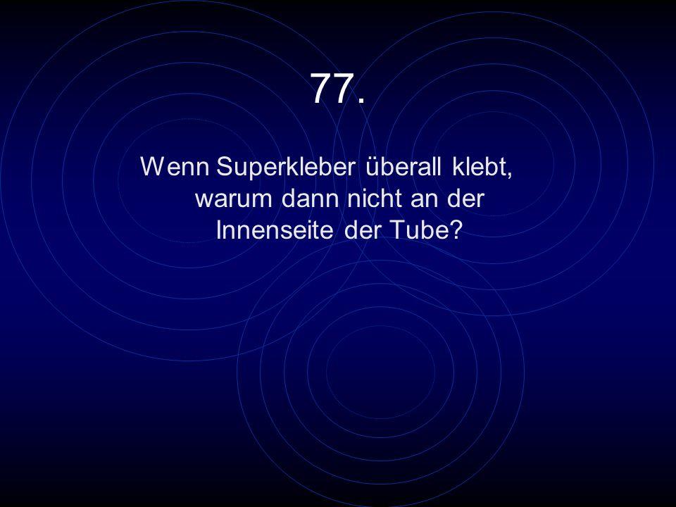 77. Wenn Superkleber überall klebt, warum dann nicht an der Innenseite der Tube