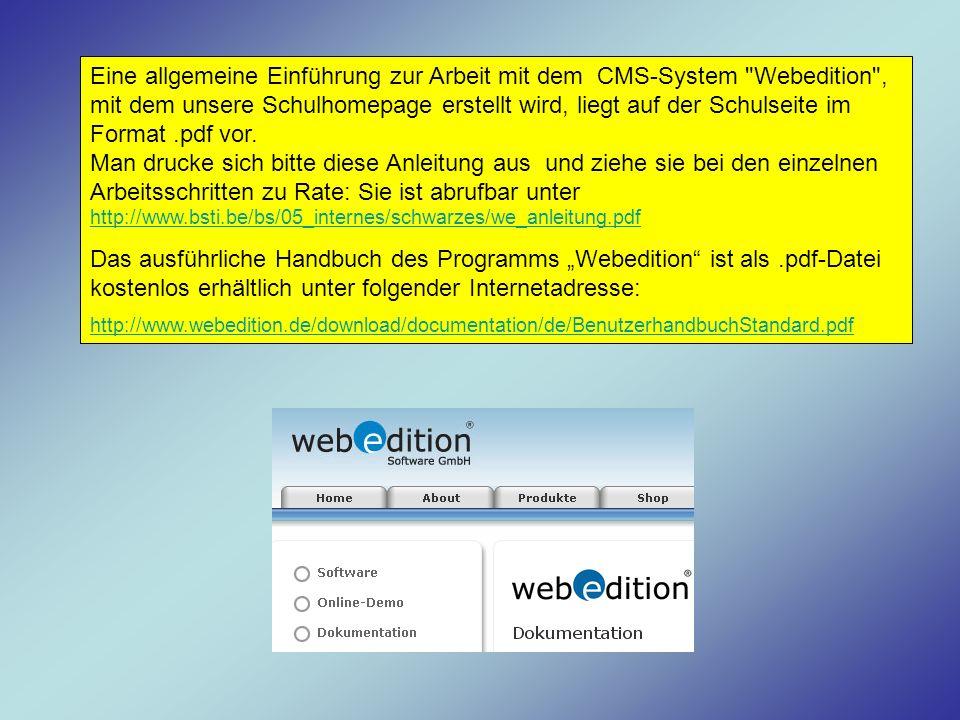 Eine allgemeine Einführung zur Arbeit mit dem CMS-System Webedition , mit dem unsere Schulhomepage erstellt wird, liegt auf der Schulseite im Format .pdf vor. Man drucke sich bitte diese Anleitung aus und ziehe sie bei den einzelnen Arbeitsschritten zu Rate: Sie ist abrufbar unter http://www.bsti.be/bs/05_internes/schwarzes/we_anleitung.pdf