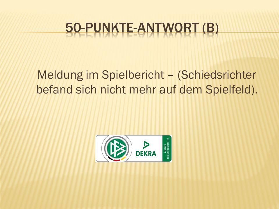 50-Punkte-Antwort (B) Meldung im Spielbericht – (Schiedsrichter befand sich nicht mehr auf dem Spielfeld).