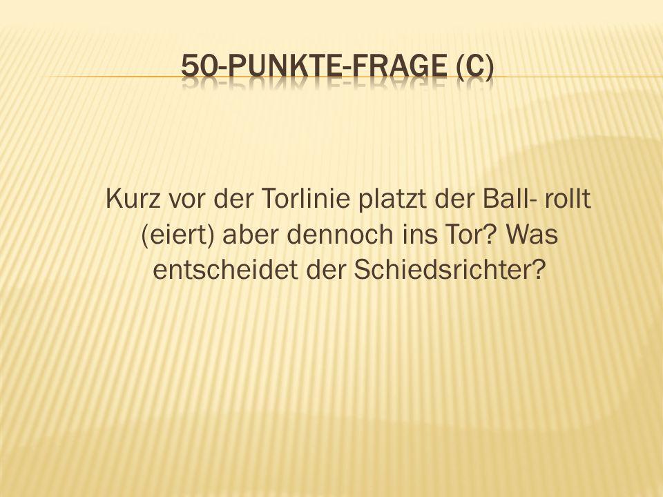 50-Punkte-Frage (C) Kurz vor der Torlinie platzt der Ball- rollt (eiert) aber dennoch ins Tor.