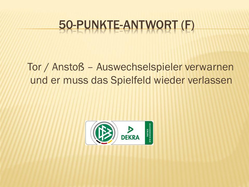 50-Punkte-Antwort (F) Tor / Anstoß – Auswechselspieler verwarnen und er muss das Spielfeld wieder verlassen.