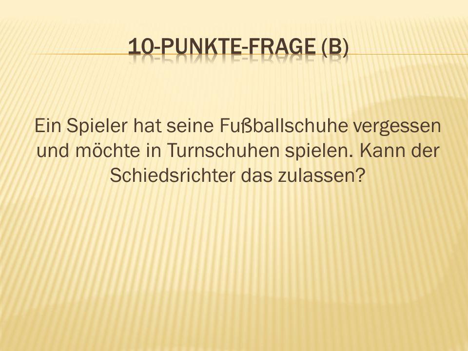 10-Punkte-Frage (B) Ein Spieler hat seine Fußballschuhe vergessen und möchte in Turnschuhen spielen.