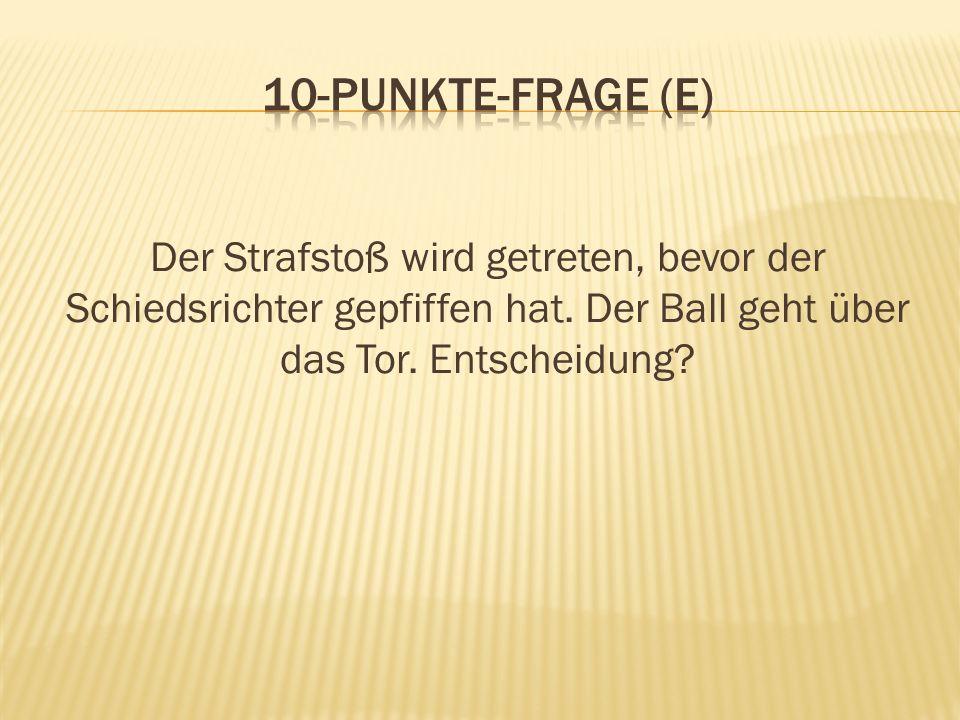 10-Punkte-Frage (E) Der Strafstoß wird getreten, bevor der Schiedsrichter gepfiffen hat.